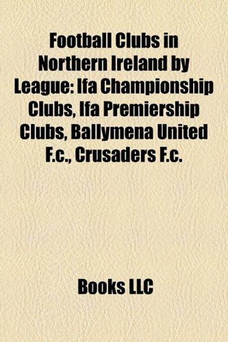 9781158228485: Football Clubs in Northern Ireland by League: Ifa Championship Clubs, Ifa Premiership Clubs, Ballymena United F.c., Crusaders F.c.