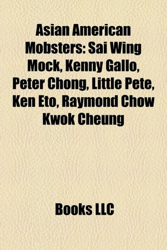 9781158335411: Asian American Mobsters: Sai Wing Mock, Kenny Gallo, Peter Chong, Little Pete, Ken Eto, Raymond Chow Kwok Cheung