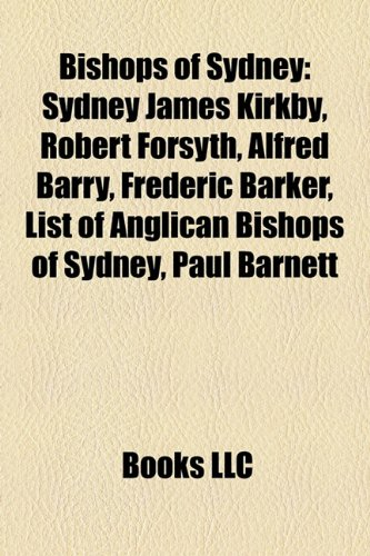 9781158343997: Bishops of Sydney: Sydney James Kirkby, Robert Forsyth, Alfred Barry, Frederic Barker, List of Anglican Bishops of Sydney, Paul Barnett