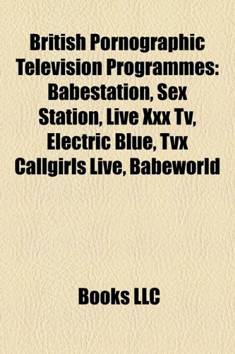 9781158348954: British Pornographic Television Programmes: Babestation, Sex Station, Live XXX TV, Electric Blue, Tvx Callgirls Live, Babeworld