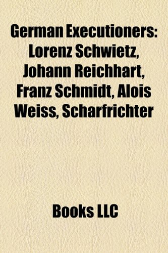 9781158390496: German Executioners: Lorenz Schwietz, Johann Reichhart, Franz Schmidt, Alois Weiss, Scharfrichter