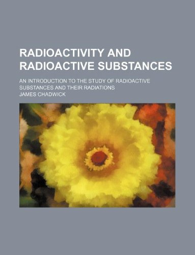 9781158445523: radioactivity and radioactive substances; an introduction to the study of radioactive substances and their radiations