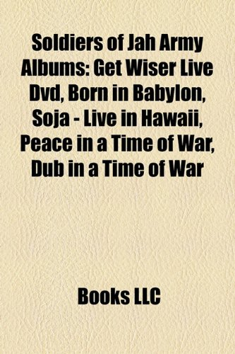 9781158481651: Soldiers of Jah Army Albums: Get Wiser Live DVD, Born in Babylon, Soja - Live in Hawaii, Peace in a Time of War, Dub in a Time of War