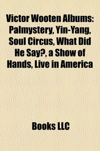 9781158541614: Victor Wooten Albums: Palmystery, Yin-Yang, Soul Circus, What Did He Say?, a Show of Hands, Live in America
