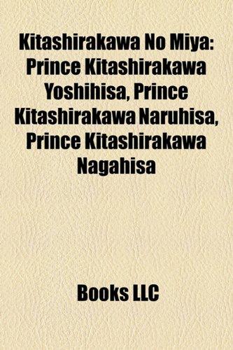 9781158547562: Kitashirakawa No Miya: Prince Kitashirakawa Yoshihisa, Prince Kitashirakawa Naruhisa, Prince Kitashirakawa Nagahisa