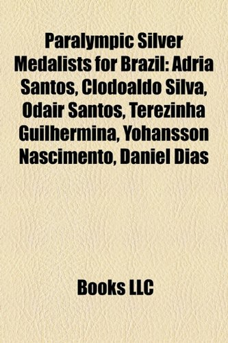 9781158551781: Paralympic Silver Medalists for Brazil: Adria Santos, Clodoaldo Silva, Odair Santos, Terezinha Guilhermina, Yohansson Nascimento, Daniel Dias