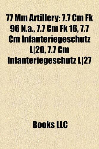 9781158589975: 77 MM Artillery: 7.7 CM FK 96 N.A., 7.7 CM FK 16, 7.7 CM Infanteriegesch Tz L-20, 7.7 CM Infanteriegesch Tz L-27