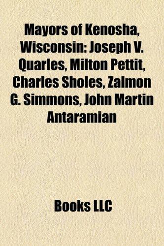 9781158640669: Mayors of Kenosha, Wisconsin: Joseph V. Quarles, Milton Pettit, Charles Sholes, Zalmon G. Simmons, John Martin Antaramian