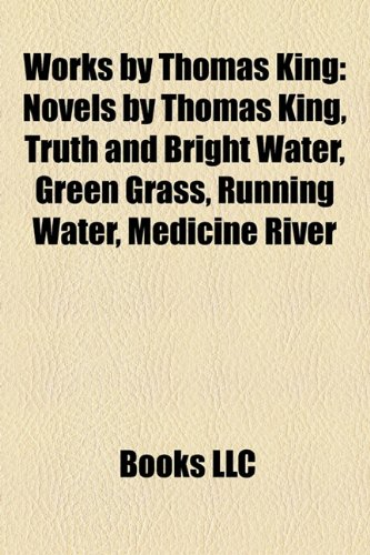 9781158720408: Works by Thomas King: Novels by Thomas King, Truth and Bright Water, Green Grass, Running Water, Medicine River