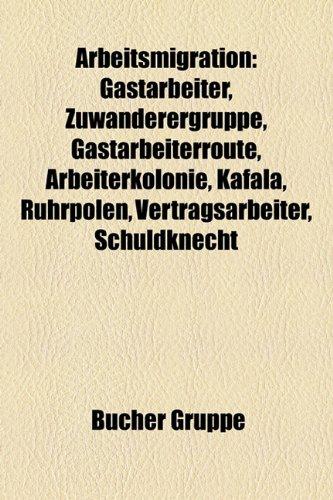 9781158761418: Arbeitsmigration: Gastarbeiter, Gastarbeiterroute, Arbeiterkolonie, Kafala, Ganz Unten, Vertragsarbeiter, Ruhrpolen, Indentur, Braindrai