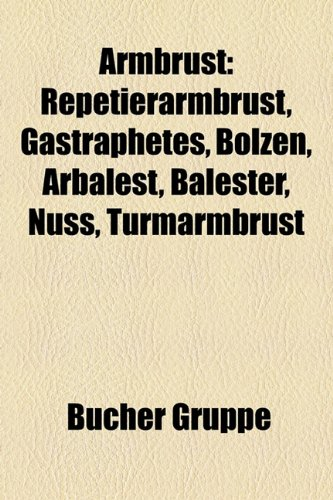 9781158763283: Armbrust: Repetierarmbrust, Gastraphetes, Bolzen, Arbalest, Balester, Nuss, Turmarmbrust