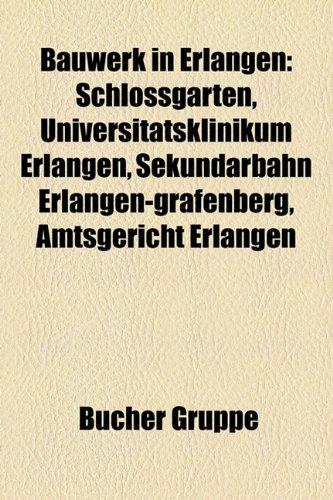 9781158770656: Bauwerk in Erlangen: Schlossgarten, Universitatsklinikum Erlangen, Sekundarbahn Erlangen-Grafenberg, Amtsgericht Erlangen