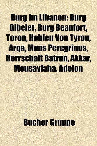 9781158783472: Burg Im Libanon: Burg Gibelet, Burg Beaufort, Toron, Hohlen Von Tyron, Arqa, Mons Peregrinus, Herrschaft Batrun, Akkar, Mousaylaha, Ade