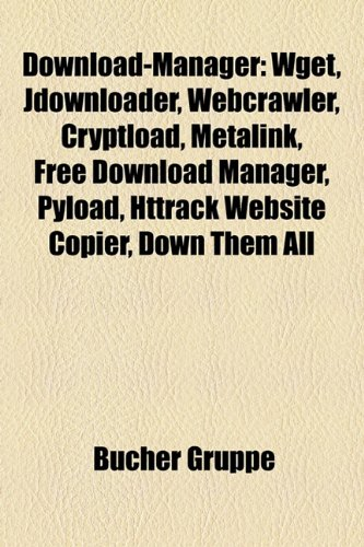 9781158796182: Download-Manager: Wget, Jdownloader, Webcrawler, Cryptload, Metalink, Free Download Manager, Pyload, Httrack Website Copier, Down Them A