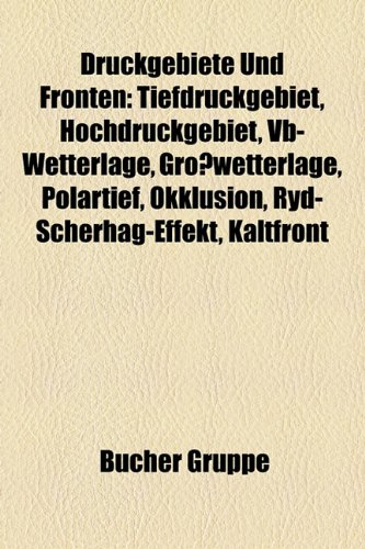 9781158796724: Druckgebiete Und Fronten: Tiefdruckgebiet, Hochdruckgebiet, VB-Wetterlage, Growetterlage, Polartief, Okklusion, Ryd-Scherhag-Effekt, Kaltfront