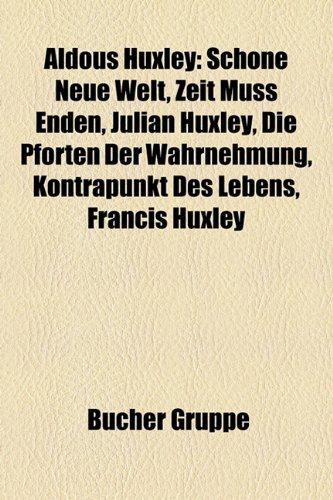 9781158798544: Aldous Huxley: Schone Neue Welt, Zeit Muss Enden, Julian Huxley, Die Pforten Der Wahrnehmung, Kontrapunkt Des Lebens, Francis Huxley