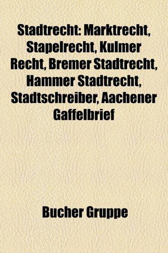 9781158838561: Stadtrecht: Marktrecht, Stapelrecht, Kulmer Recht, Bremer Stadtrecht, Hammer Stadtrecht, Stadtschreiber, Aachener Gaffelbrief
