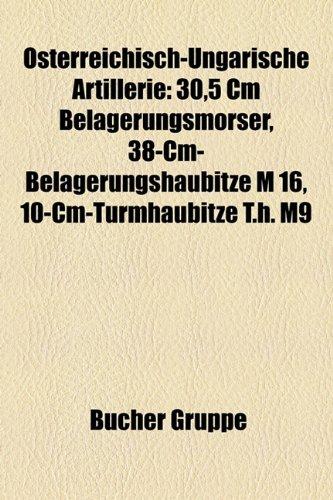 9781158843602: Osterreichisch-Ungarische Artillerie: 30,5 CM Belagerungsmorser, 38-CM-Belagerungshaubitze M 16, 10-CM-Turmhaubitze T.H. M9
