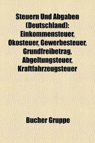 9781158843770: Steuern Und Abgaben (Deutschland): Einkommensteuer, Ökosteuer, Gewerbesteuer, Grundfreibetrag, Abgeltungsteuer, Kraftfahrzeugsteuer, Steuerrecht, ... Außensteuergesetz, Energiesteuergesetz