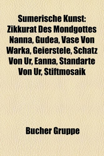 9781158850013: Sumerische Kunst: Zikkurat Des Mondgottes Nanna, Gudea, Vase Von Warka, Geierstele, Schatz Von Ur, Eanna, Standarte Von Ur, Stiftmosaik