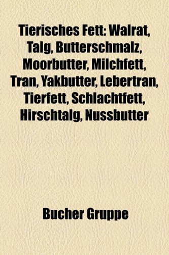 9781158860395: Tierisches Fett: Walrat, Talg, Butterschmalz, Moorbutter, Milchfett, Tran, Yakbutter, Lebertran, Tierfett, Schlachtfett, Hirschtalg, Nu