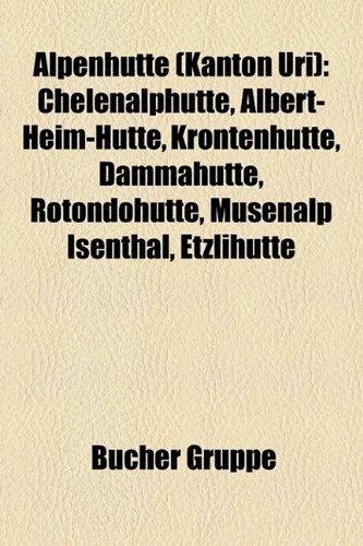 9781158899432: Alpenhutte (Kanton Uri): Chelenalphutte, Albert-Heim-Hutte, Krontenhutte, Dammahutte, Rotondohutte, Musenalp Isenthal, Etzlihutte