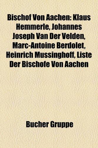 9781158914609: Bischof Von Aachen: Klaus Hemmerle, Johannes Joseph van der Velden, Marc-Antoine Berdolet, Heinrich Mussinghoff, Liste der Bischöfe von Aachen, Joseph Heinrich Peter Vogt, Johannes Pohlschneider