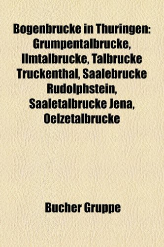 9781158916306: Bogenbrucke in Thuringen: Grumpentalbrucke, Ilmtalbrucke, Talbrucke Truckenthal, Saalebrucke Rudolphstein, Saaletalbrucke Jena, Oelzetalbrucke