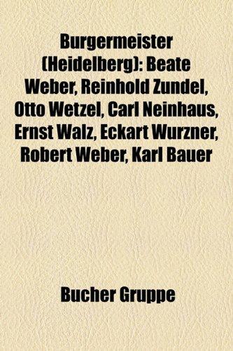 9781158920273: Bürgermeister (Heidelberg): Beate Weber, Reinhold Zundel, Otto Wetzel, Carl Neinhaus, Ernst Walz, Eckart Würzner, Robert Weber, Karl Bauer, Karl Wilckens, Hugo Swart