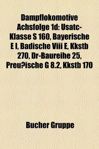 9781158933174: Dampflokomotive Achsfolge 1d: USATC-Klasse S 160, Bayerische E I, Badische VIII e, KkStB 270, DR-Baureihe 25, Preußische G 8.2, KkStB 170, Klasse 1'D ... G 4/5, CSD-Baureihe 436.0, Preußische G 7.3