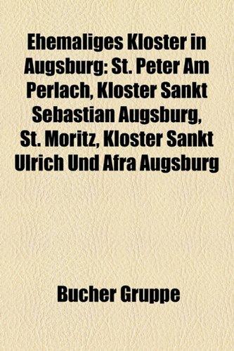 9781158944590: Ehemaliges Kloster in Augsburg: St. Peter Am Perlach, Kloster Sankt Sebastian Augsburg, St. Moritz, Kloster Sankt Ulrich Und Afra Augsburg