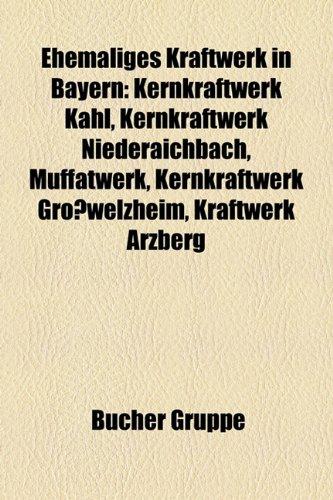 9781158944996: Ehemaliges Kraftwerk in Bayern: Kernkraftwerk Kahl, Kernkraftwerk Niederaichbach, Muffatwerk, Kernkraftwerk Gro�welzheim, Kraftwerk Arzberg, Kraftwerk Franken II