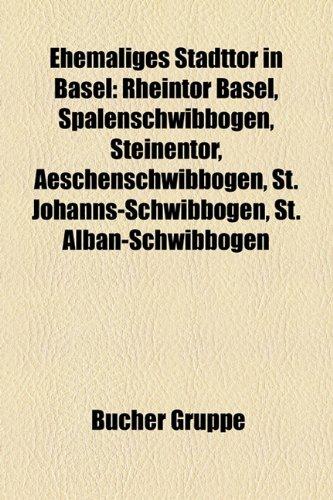 9781158945320: Ehemaliges Stadttor in Basel: Rheintor Basel, Spalenschwibbogen, Steinentor, Aeschenschwibbogen, St. Johanns-Schwibbogen, St. Alban-Schwibbogen, Bläsitor, Riehentor, Aeschentor