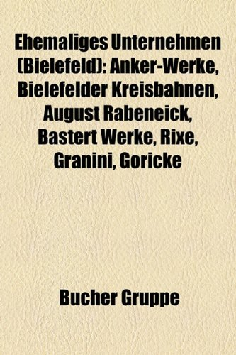 9781158945498: Ehemaliges Unternehmen (Bielefeld): Anker-Werke, Bielefelder Kreisbahnen, August Rabeneick, Bastert Werke, Rixe, Granini, Göricke