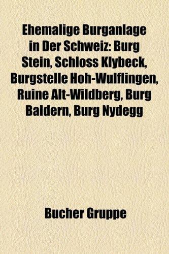 9781158947485: Ehemalige Burganlage in Der Schweiz: Burg Stein, Schloss Klybeck, Burgstelle Hoh-Wülflingen, Ruine Alt-Wildberg, Burg Baldern, Burg Nydegg, Ruine ... Gerzensee, Burg Rothöchi, Burg Neu-Signau
