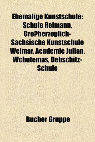 9781158948413: Ehemalige Kunstschule: Schule Reimann, Gro Herzoglich-S Chsische Kunstschule Weimar, Acad Mie Julian, Wchutemas, Debschitz-Schule