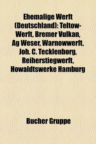 9781158948802: Ehemalige Werft (Deutschland): Werften in Hamburg, Teltow-Werft, Werften in Bremerhaven, Bremer Vulkan, Werften an Der Unterweser, AG Weser