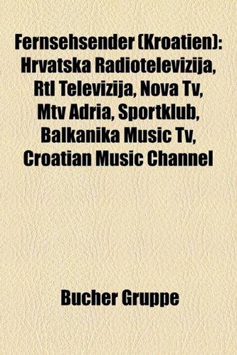 9781158969579: Fernsehsender (Kroatien): Hrvatska Radiotelevizija, RTL Televizija, Nova TV, MTV Adria, Sportklub, Balkanika Music TV, Croatian Music Channel