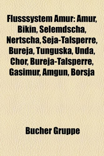 9781158978519: Flusssystem Amur: Amur, Bikin, Selemdscha, Nertscha, Seja-Talsperre, Bureja, Tunguska, Unda, Chor, Bureja-Talsperre, Gasimur, Amgun, Bor