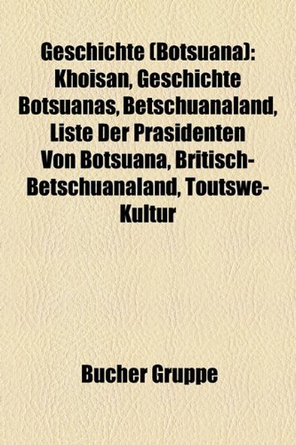 9781159016180: Geschichte (Botsuana): Khoisan, Geschichte Botsuanas, Betschuanaland, Liste Der Prsidenten Von Botsuana, Britisch-Betschuanaland, Toutswe-Kul