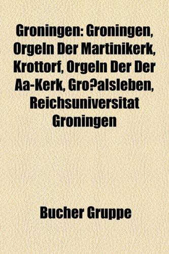 9781159033729: Groningen: Groningen, Orgeln Der Martinikerk, Krottorf, Orgeln Der Der AA-Kerk, Grossalsleben, Reichsuniversitat Groningen