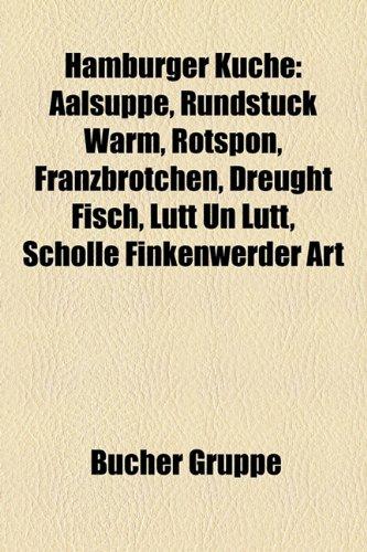 9781159038458: Hamburger Küche: Aalsuppe, Rundstück warm, Rotspon, Franzbrötchen, Dreught Fisch, Lütt un Lütt, Scholle Finkenwerder Art, Finkenwerder Trockenschollen