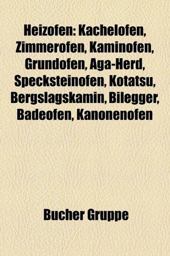 9781159043919: Heizofen: Kachelofen, Zimmerofen, Kaminofen, Grundofen, AGA-Herd, Specksteinofen, Kotatsu, Bergslagskamin, Bilegger, Badeofen, Kanonenofen: ... Strahlungsofen, Warmluftofen, Calorifère