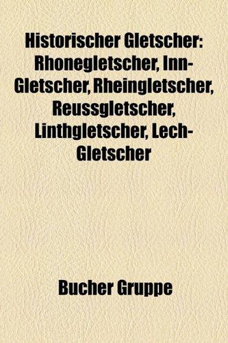 9781159048617: Historischer Gletscher: Rhonegletscher, Inn-Gletscher, Rheingletscher, Reussgletscher, Linthgletscher, Lech-Gletscher