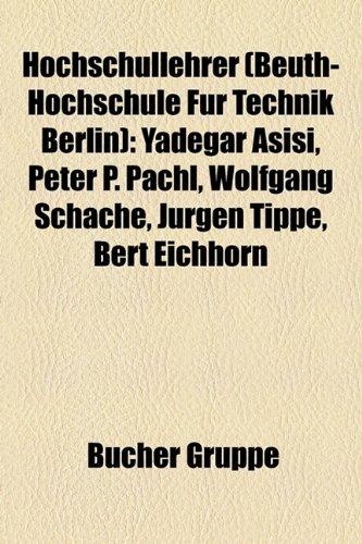 9781159051709: Hochschullehrer (Beuth-Hochschule Für Technik Berlin): Yadegar Asisi, Peter P. Pachl, Wolfgang Schäche, Jürgen Tippe, Bert Eichhorn, Stephan ... von Westphalen, Rüdiger Weis, Jürgen Eichler