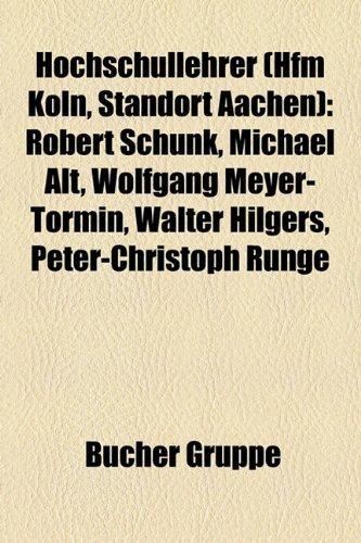 9781159053550: Hochschullehrer (Hfm Köln, Standort Aachen): Robert Schunk, Michael Alt, Wolfgang Meyer-Tormin, Walter Hilgers, Peter-Christoph Runge, Anne Begenat-Neuschäfer, Hans Hulverscheidt, Josef Protschka