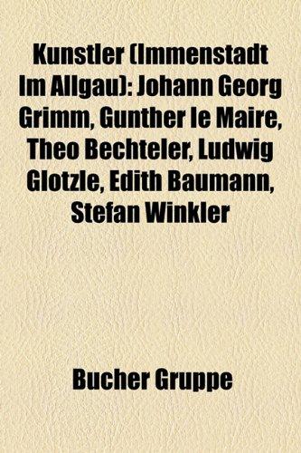 9781159099978: Kunstler (Immenstadt Im Allgau): Johann Georg Grimm, Gunther Le Maire, Theo Bechteler, Ludwig Glotzle, Edith Baumann, Stefan Winkler