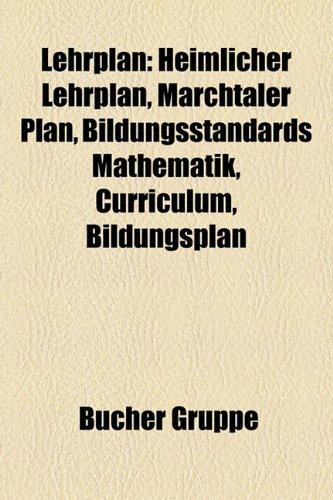 9781159136550: Lehrplan: Heimlicher Lehrplan, Marchtaler Plan, Bildungsstandards Mathematik, Curriculum, Bildungsplan, Basiskonzepte der Naturwissenschaften im bayerischen Lehrplan, Spiralcurriculum, Lernfeldkonzept