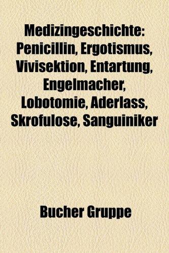 9781159159764: Medizingeschichte: Penicillin, Ergotismus, Vivisektion, Entartung, Engelmacher, Lobotomie, Aderlass, Skrofulose, Sanguiniker