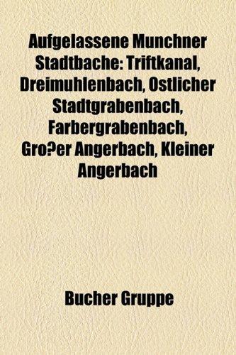 9781159167608: Aufgelassene Münchner Stadtbäche: Triftkanal, Dreimühlenbach, Östlicher Stadtgrabenbach, Färbergrabenbach, Großer Angerbach, Kleiner Angerbach, ... Einschüttbach, Feuerhausbächl, Germbach
